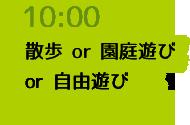 10:00 散歩 or 園庭遊び or 自由遊び